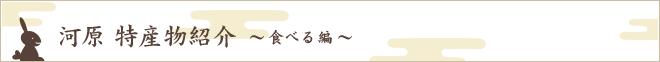 河原 特産物紹介 ~食べる編~